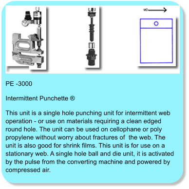 PE -3000 Intermittent Punchette ® This unit is a single hole punching unit for intermittent web operation - or use on materials requiring a clean edged round hole. The unit can be used on cellophane or poly propylene without worry about fractures of  the web. The unit is also good for shrink films. This unit is for use on a stationary web. A single hole ball and die unit, it is activated by the pulse from the converting machine and powered by compressed air.