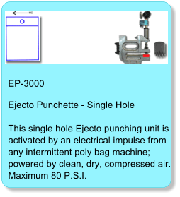 EP-3000 Ejecto Punchette - Single HoleThis single hole Ejecto punching unit is activated by an electrical impulse from any intermittent poly bag machine; powered by clean, dry, compressed air. Maximum 80 P.S.I.