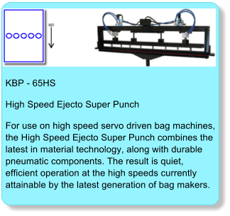 KBP - 65HS High Speed Ejecto Super Punch For use on high speed servo driven bag machines,the High Speed Ejecto Super Punch combines thelatest in material technology, along with durable pneumatic components. The result is quiet, efficient operation at the high speeds currently attainable by the latest generation of bag makers.