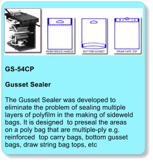 GS-54CP  Gusset Sealer The Gusset Sealer was developed to eliminate the problem of sealing multiple layers of polyfilm in the making of sideweld bags. It is designed  to preseal the areas on a poly bag that are multiple-ply e.g. reinforced  top carry bags, bottom gusset bags, draw string bag tops, etc