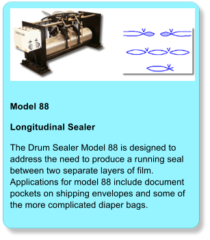 Model 88  Longitudinal Sealer The Drum Sealer Model 88 is designed to address the need to produce a running seal between two separate layers of film. Applications for model 88 include document pockets on shipping envelopes and some of the more complicated diaper bags.