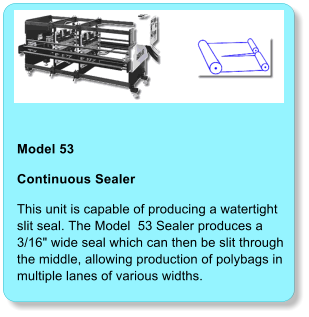 "Model 53  Continuous Sealer This unit is capable of producing a watertight slit seal. The Model  53 Sealer produces a 3/16"" wide seal which can then be slit throughthe middle, allowing production of polybags in multiple lanes of various widths."